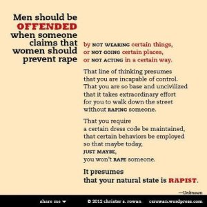 Men should be offended when someone claims that women should prevent rape by not wearing certain things or not going certain places or not acting in a certain way. That line of thinking presumes that you are incapable of control. That you are so base and uncivilized that it takes extraordinary effort for you to walk down the street without raping someone. That you require a certain dress code be maintained, that certain behaviors be employed so that maybe today, just maybe, you won't rape someone.  It presumes that your natural state is rapist. —Unknown